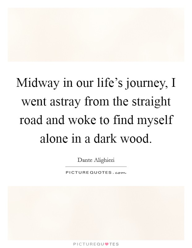 Midway in our life's journey, I went astray from the straight road and woke to find myself alone in a dark wood Picture Quote #1