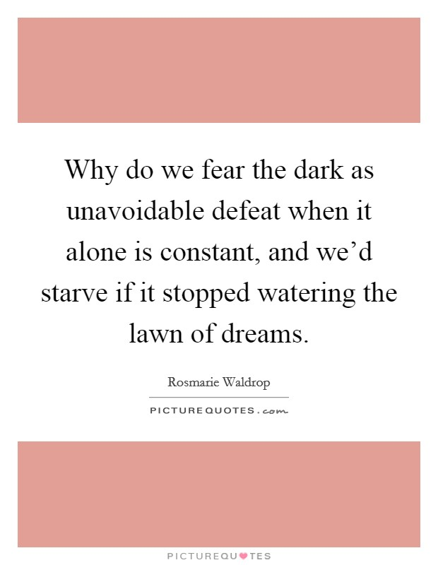 Why do we fear the dark as unavoidable defeat when it alone is constant, and we'd starve if it stopped watering the lawn of dreams Picture Quote #1