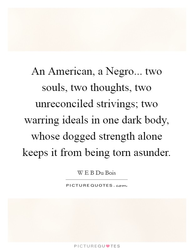 An American, a Negro... two souls, two thoughts, two unreconciled strivings; two warring ideals in one dark body, whose dogged strength alone keeps it from being torn asunder Picture Quote #1