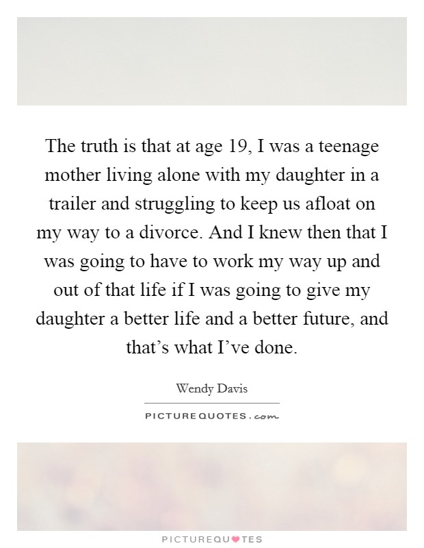 The truth is that at age 19, I was a teenage mother living alone with my daughter in a trailer and struggling to keep us afloat on my way to a divorce. And I knew then that I was going to have to work my way up and out of that life if I was going to give my daughter a better life and a better future, and that's what I've done Picture Quote #1