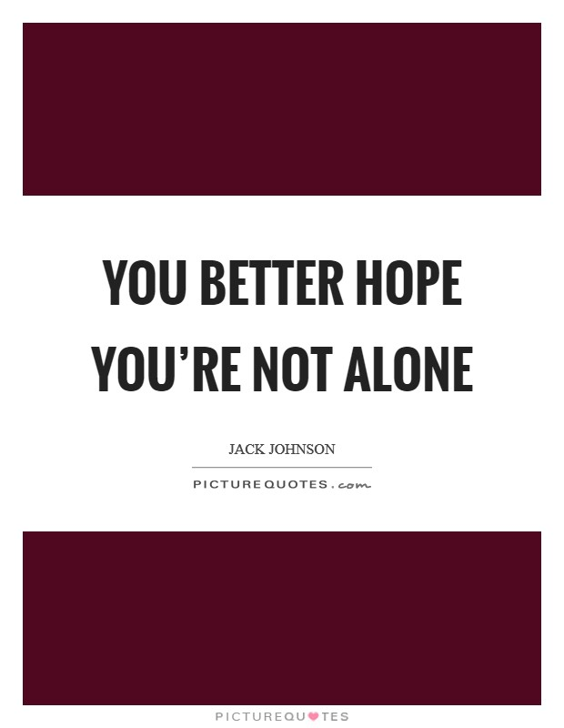 You better hope you're not alone Picture Quote #1
