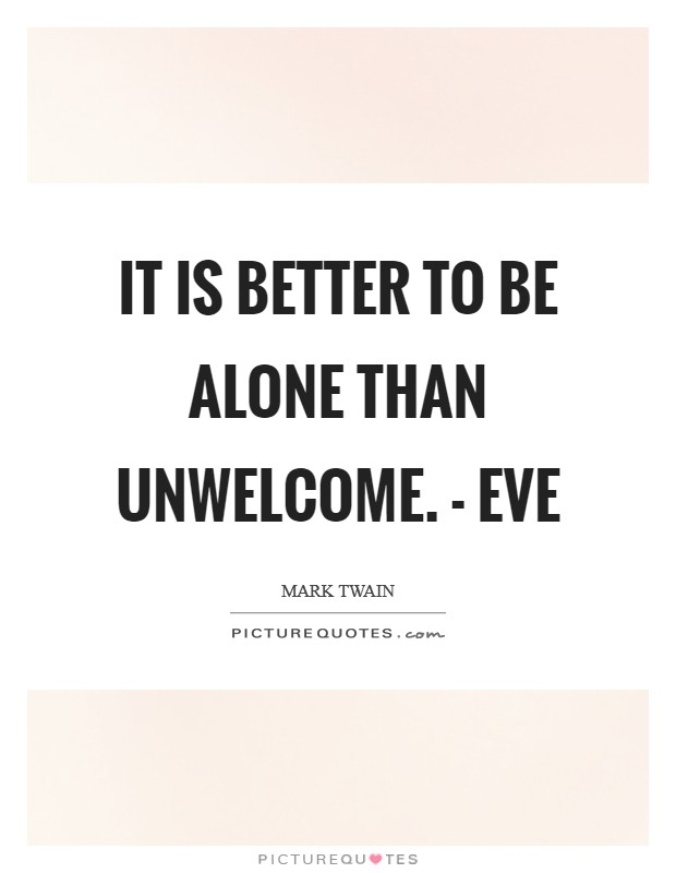It is better to be alone than unwelcome. - Eve Picture Quote #1