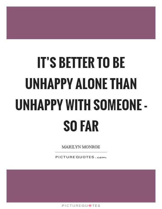 It's better to be unhappy alone than unhappy with someone - so far Picture Quote #1