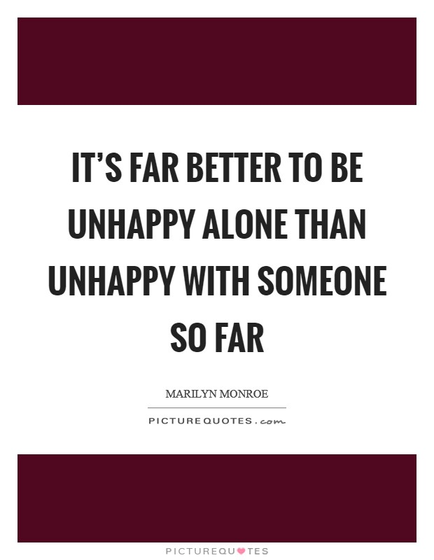It's far better to be unhappy alone than unhappy with someone so far Picture Quote #1