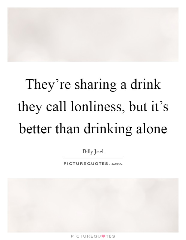 They're sharing a drink they call lonliness, but it's better than drinking alone Picture Quote #1