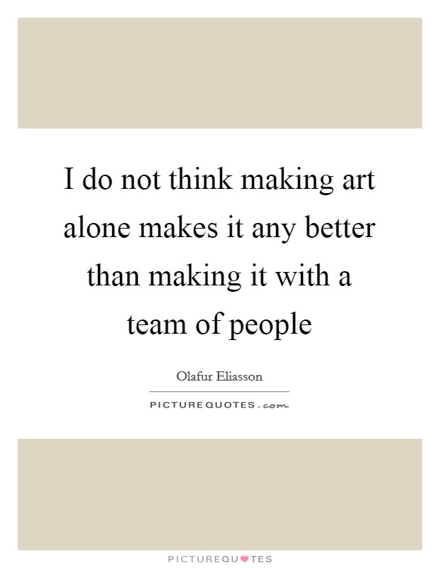 I do not think making art alone makes it any better than making it with a team of people Picture Quote #1