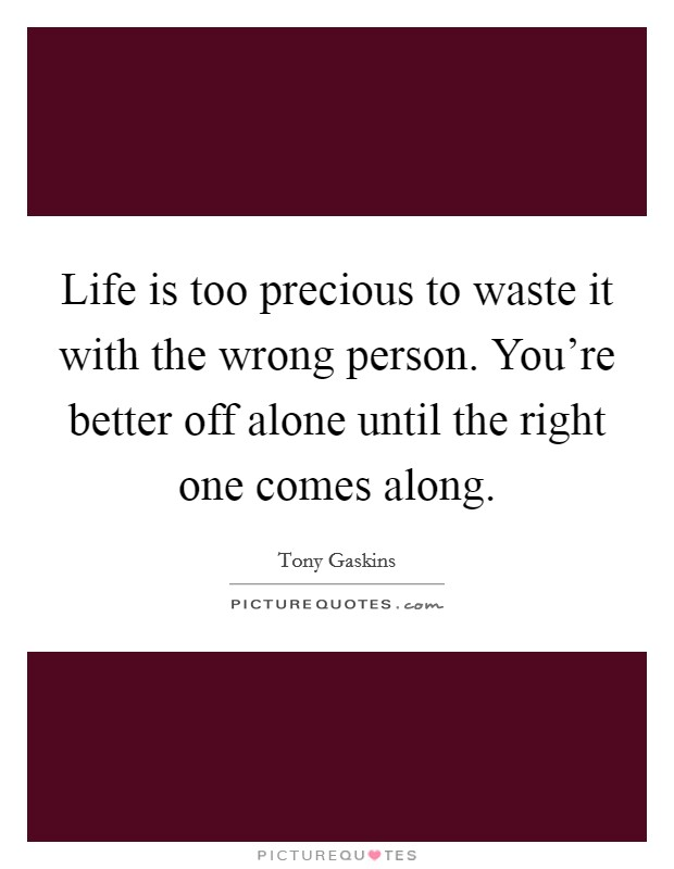 Life is too precious to waste it with the wrong person. You're better off alone until the right one comes along. Picture Quote #1