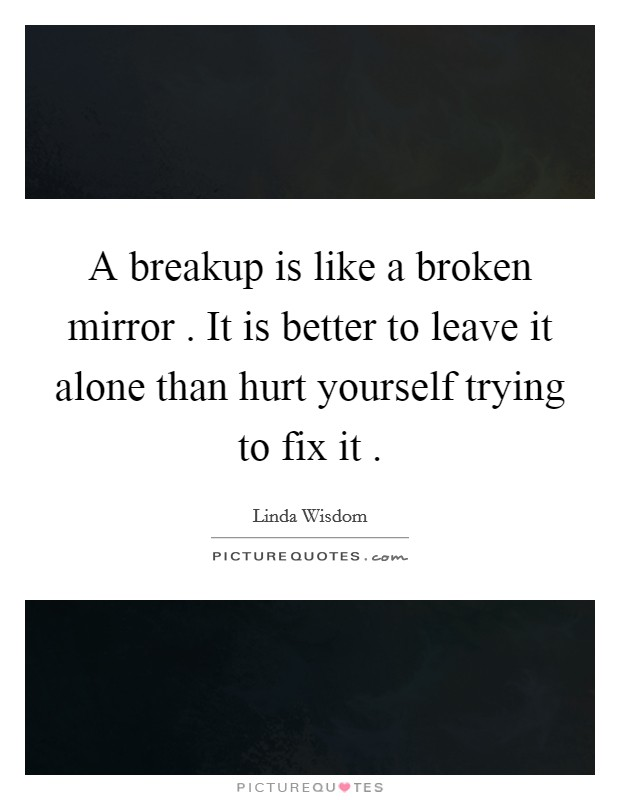 A breakup is like a broken mirror . It is better to leave it alone than hurt yourself trying to fix it . Picture Quote #1