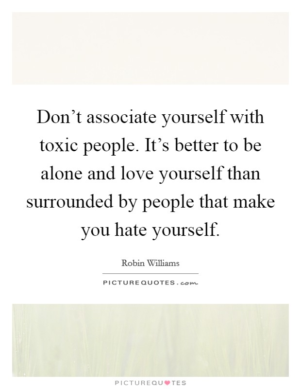 Don't associate yourself with toxic people. It's better to be alone and love yourself than surrounded by people that make you hate yourself Picture Quote #1