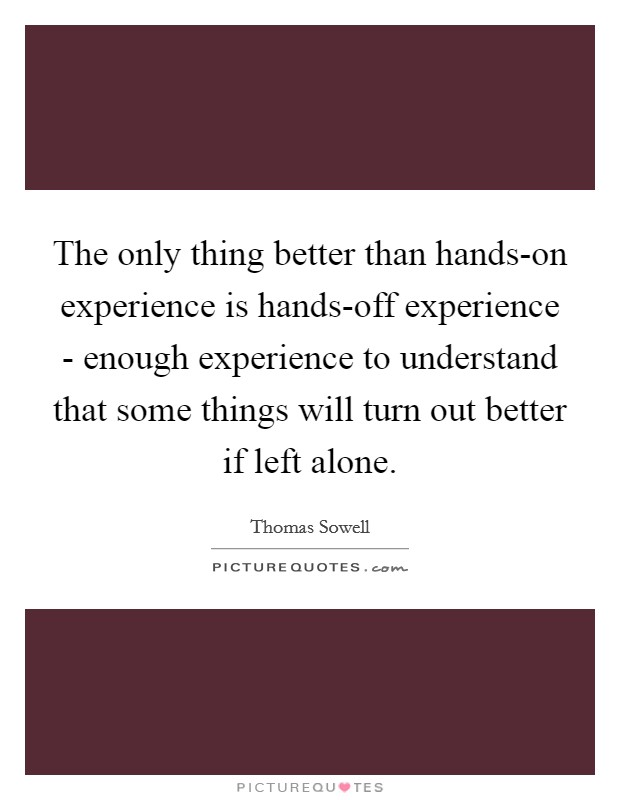 The only thing better than hands-on experience is hands-off experience - enough experience to understand that some things will turn out better if left alone Picture Quote #1