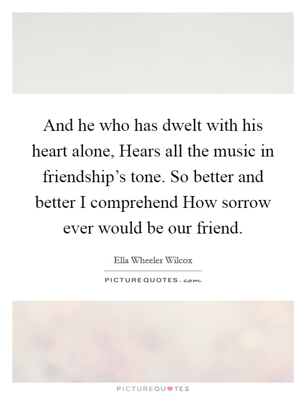 And he who has dwelt with his heart alone, Hears all the music in friendship's tone. So better and better I comprehend How sorrow ever would be our friend Picture Quote #1