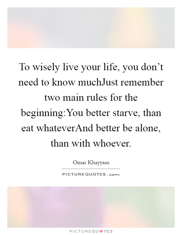 To wisely live your life, you don't need to know muchJust remember two main rules for the beginning:You better starve, than eat whateverAnd better be alone, than with whoever Picture Quote #1