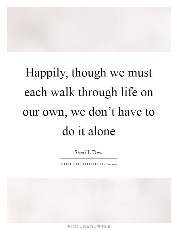 Happily, though we must each walk through life on our own, we don't have to do it alone Picture Quote #1