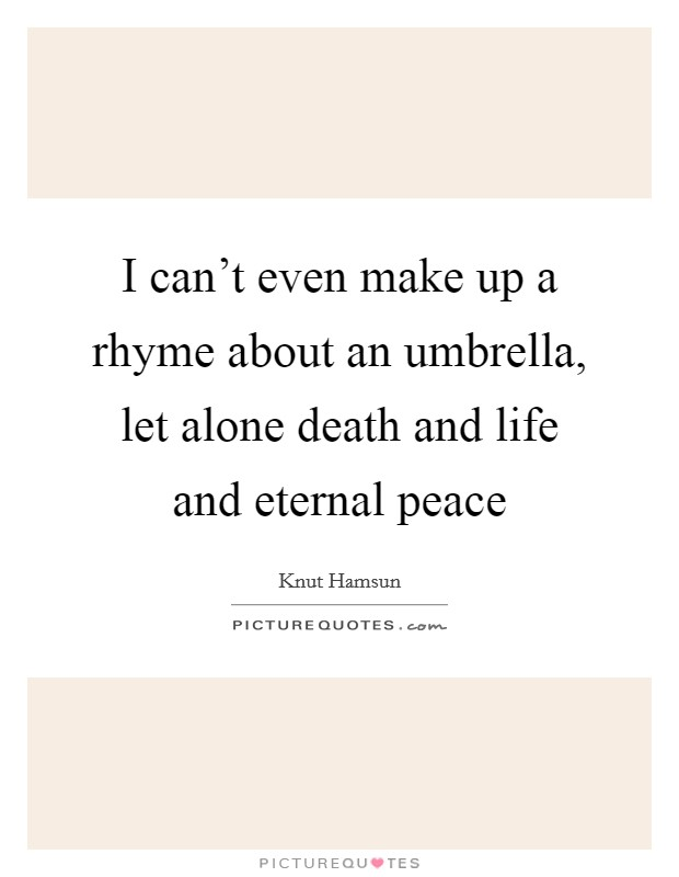 I can't even make up a rhyme about an umbrella, let alone death and life and eternal peace Picture Quote #1