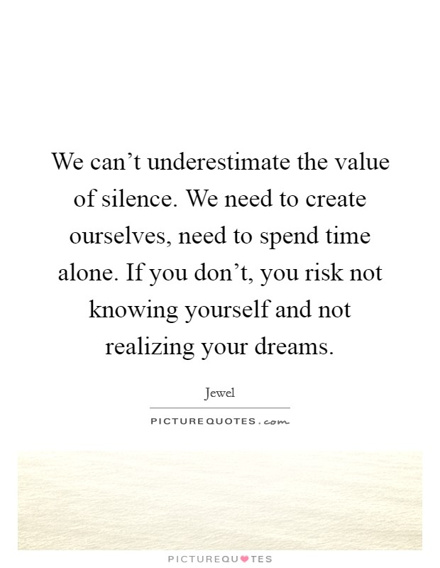 We can't underestimate the value of silence. We need to create ourselves, need to spend time alone. If you don't, you risk not knowing yourself and not realizing your dreams Picture Quote #1