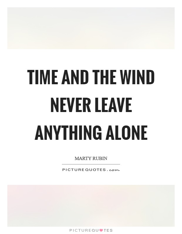 Time and the wind never leave anything alone Picture Quote #1