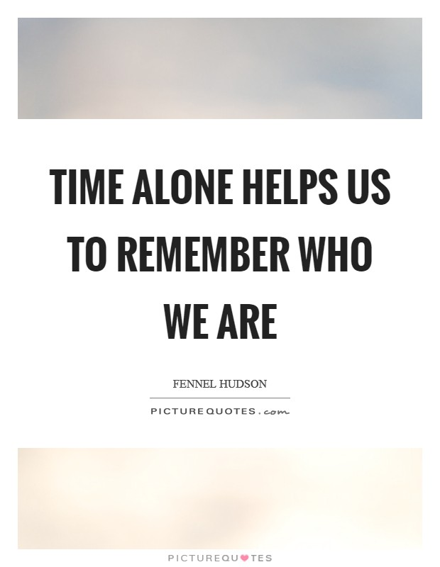 Time alone helps us to remember who we are Picture Quote #1