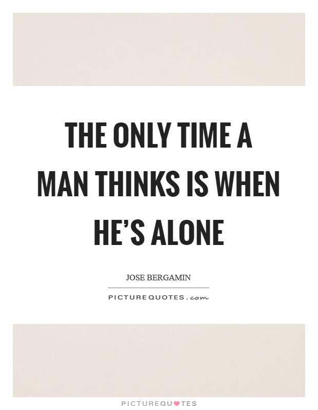 The only time a man thinks is when he's alone Picture Quote #1