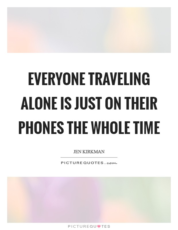 Everyone traveling alone is just on their phones the whole time Picture Quote #1