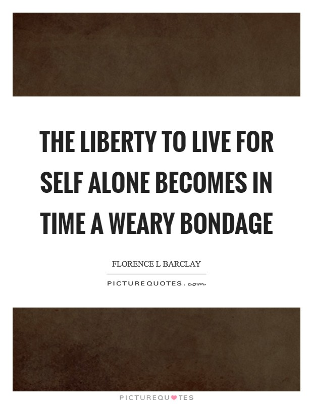 The liberty to live for self alone becomes in time a weary bondage Picture Quote #1
