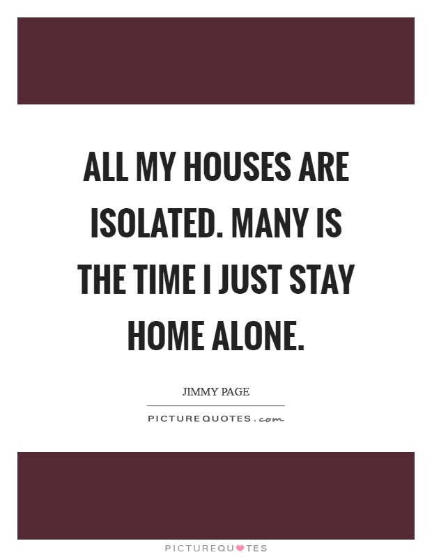 All my houses are isolated. Many is the time I just stay home alone Picture Quote #1