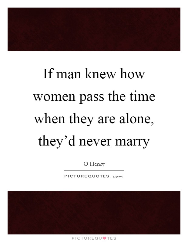 If man knew how women pass the time when they are alone, they'd never marry Picture Quote #1