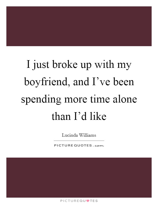 I just broke up with my boyfriend, and I've been spending more time alone than I'd like Picture Quote #1