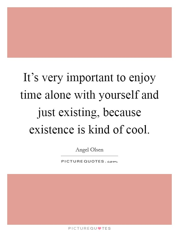 It's very important to enjoy time alone with yourself and just existing, because existence is kind of cool Picture Quote #1