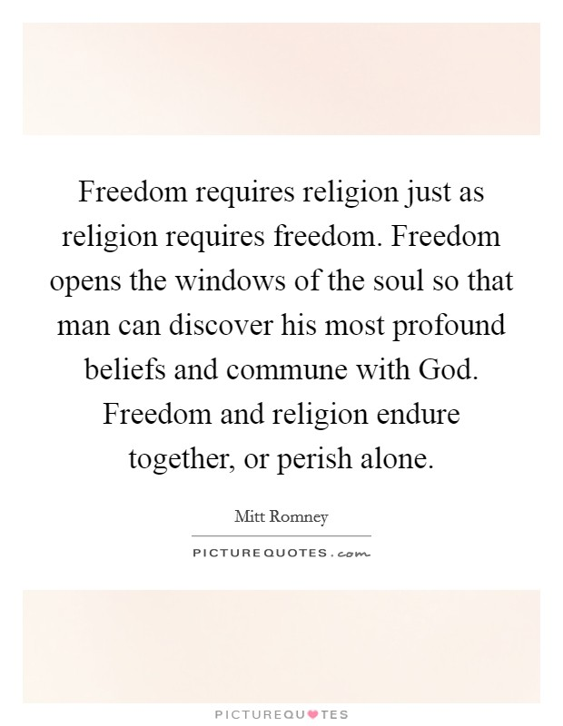 Freedom requires religion just as religion requires freedom. Freedom opens the windows of the soul so that man can discover his most profound beliefs and commune with God. Freedom and religion endure together, or perish alone Picture Quote #1