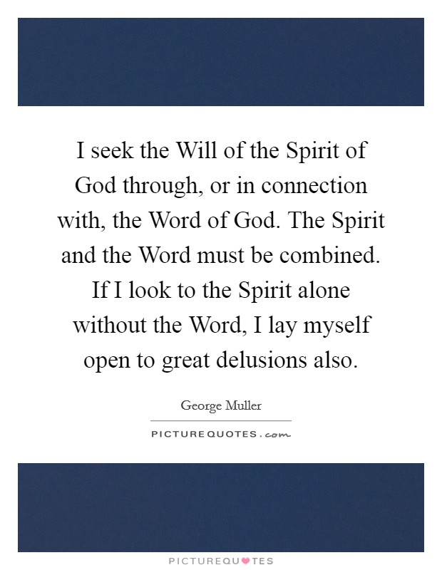 I seek the Will of the Spirit of God through, or in connection with, the Word of God. The Spirit and the Word must be combined. If I look to the Spirit alone without the Word, I lay myself open to great delusions also Picture Quote #1