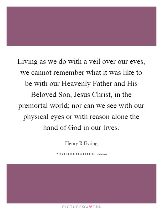 Living as we do with a veil over our eyes, we cannot remember what it was like to be with our Heavenly Father and His Beloved Son, Jesus Christ, in the premortal world; nor can we see with our physical eyes or with reason alone the hand of God in our lives Picture Quote #1
