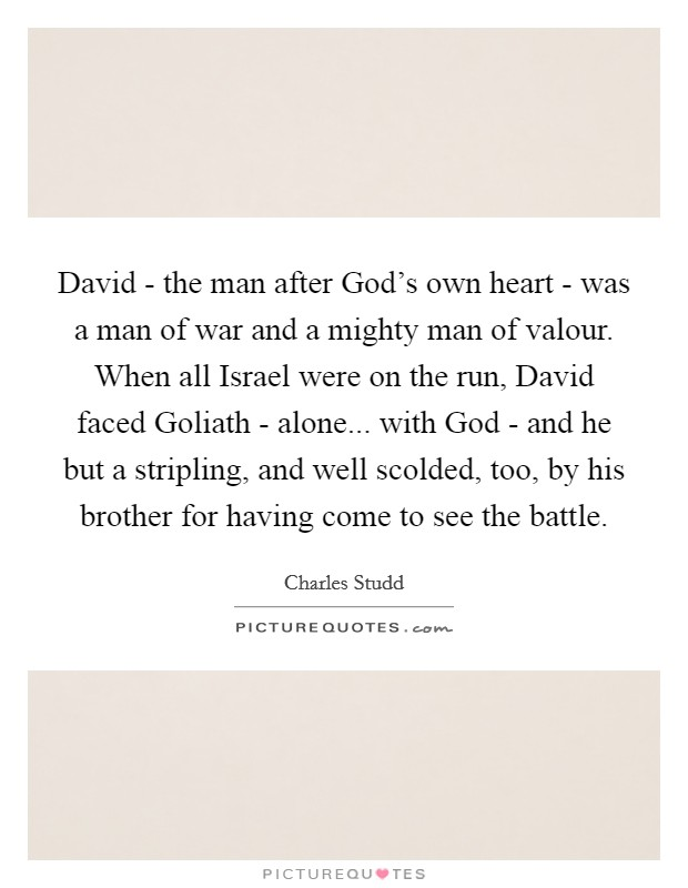 David - the man after God's own heart - was a man of war and a mighty man of valour. When all Israel were on the run, David faced Goliath - alone... with God - and he but a stripling, and well scolded, too, by his brother for having come to see the battle Picture Quote #1