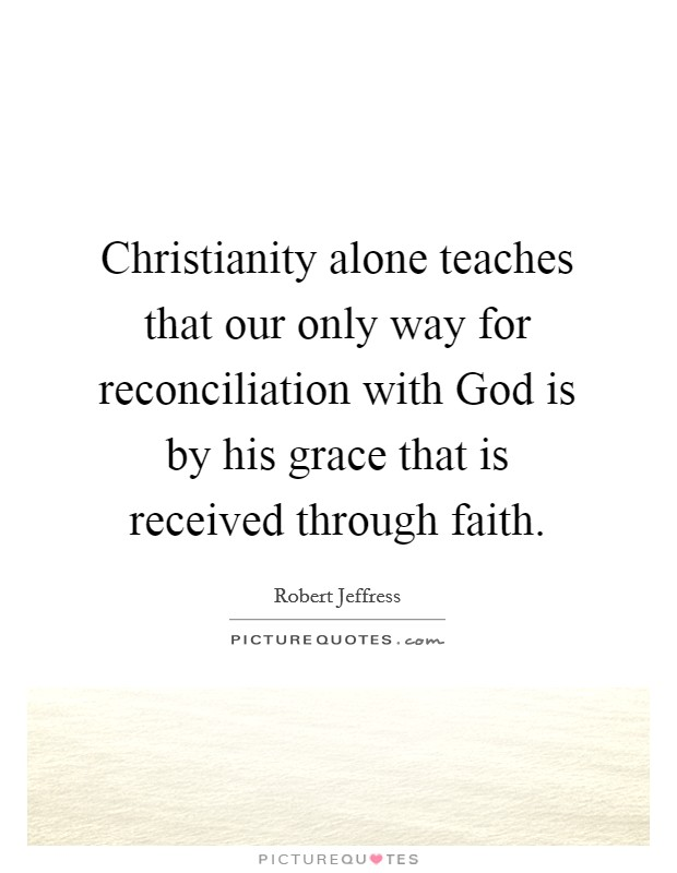 Christianity alone teaches that our only way for reconciliation with God is by his grace that is received through faith Picture Quote #1