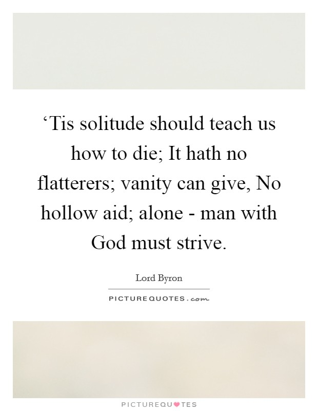 'Tis solitude should teach us how to die; It hath no flatterers; vanity can give, No hollow aid; alone - man with God must strive. Picture Quote #1