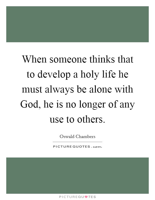 When someone thinks that to develop a holy life he must always be alone with God, he is no longer of any use to others Picture Quote #1