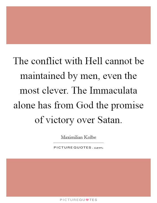 The conflict with Hell cannot be maintained by men, even the most clever. The Immaculata alone has from God the promise of victory over Satan Picture Quote #1