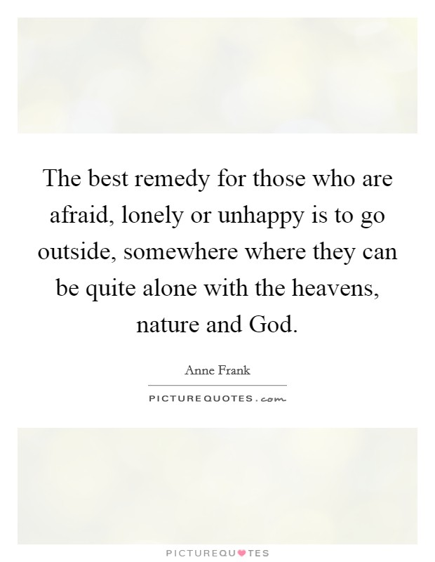 The best remedy for those who are afraid, lonely or unhappy is to go outside, somewhere where they can be quite alone with the heavens, nature and God Picture Quote #1