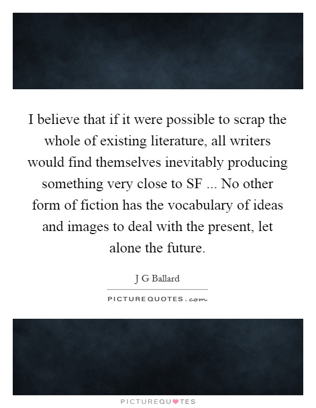 I believe that if it were possible to scrap the whole of existing literature, all writers would find themselves inevitably producing something very close to SF ... No other form of fiction has the vocabulary of ideas and images to deal with the present, let alone the future Picture Quote #1