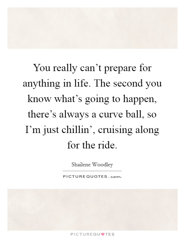You really can't prepare for anything in life. The second you know what's going to happen, there's always a curve ball, so I'm just chillin', cruising along for the ride Picture Quote #1