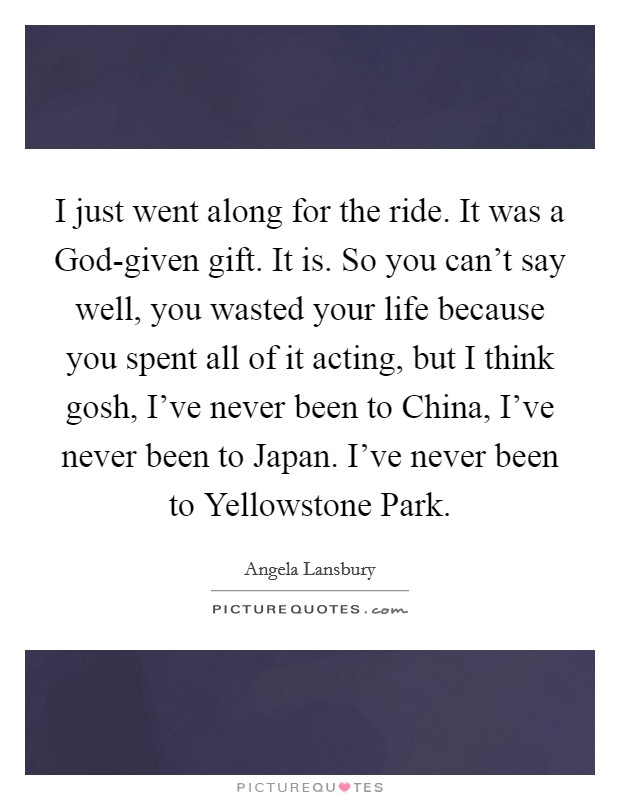 I just went along for the ride. It was a God-given gift. It is. So you can't say well, you wasted your life because you spent all of it acting, but I think gosh, I've never been to China, I've never been to Japan. I've never been to Yellowstone Park Picture Quote #1