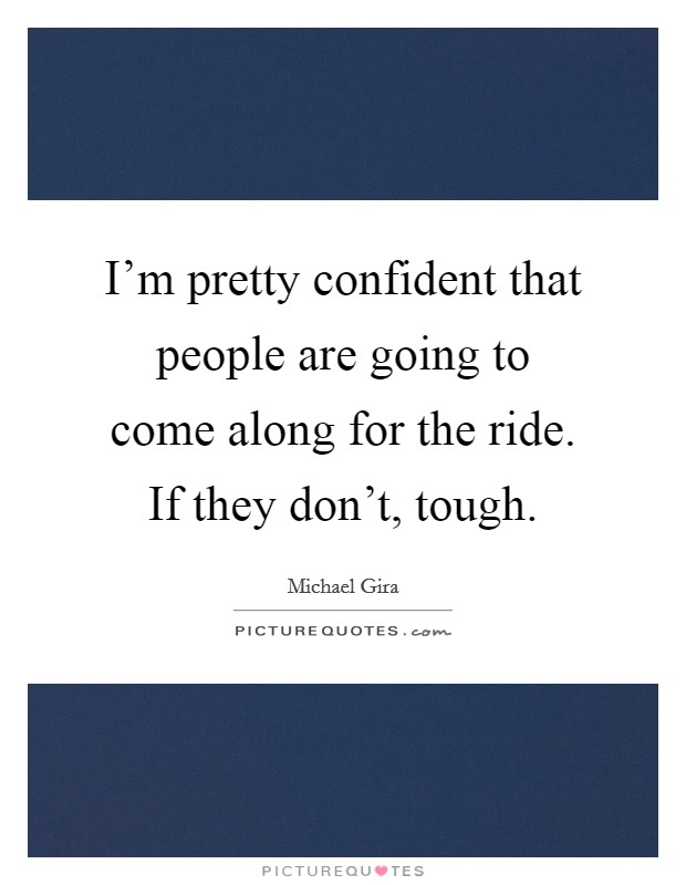 I'm pretty confident that people are going to come along for the ride. If they don't, tough Picture Quote #1
