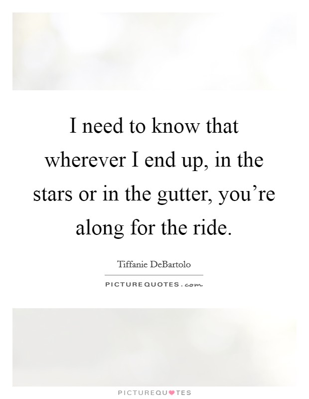I need to know that wherever I end up, in the stars or in the gutter, you're along for the ride Picture Quote #1