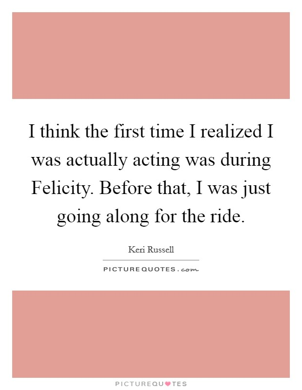 I think the first time I realized I was actually acting was during Felicity. Before that, I was just going along for the ride Picture Quote #1