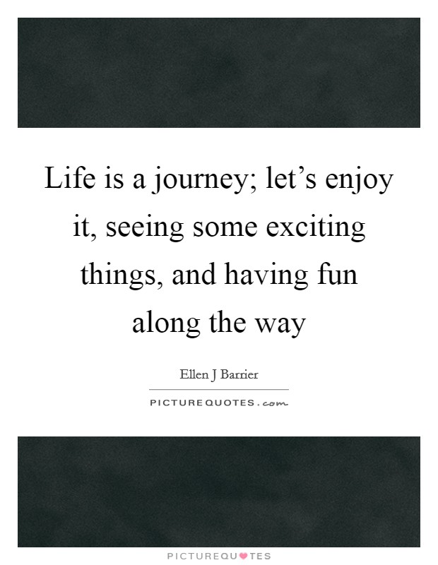 Life is a journey; let's enjoy it, seeing some exciting things, and having fun along the way Picture Quote #1