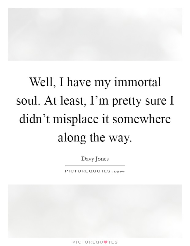 Well, I have my immortal soul. At least, I'm pretty sure I didn't misplace it somewhere along the way Picture Quote #1