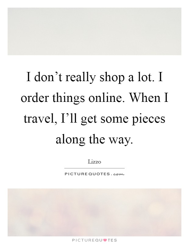 I don't really shop a lot. I order things online. When I travel, I'll get some pieces along the way Picture Quote #1
