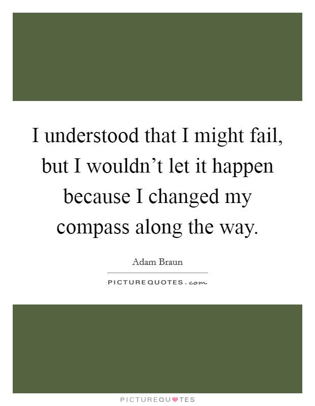 I understood that I might fail, but I wouldn't let it happen because I changed my compass along the way. Picture Quote #1