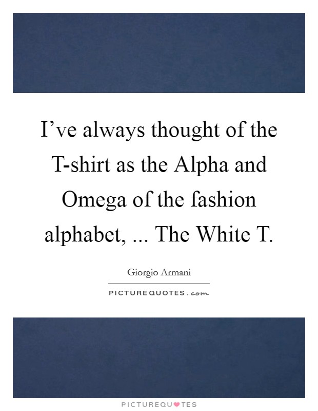 I've always thought of the T-shirt as the Alpha and Omega of the fashion alphabet, ... The White T Picture Quote #1