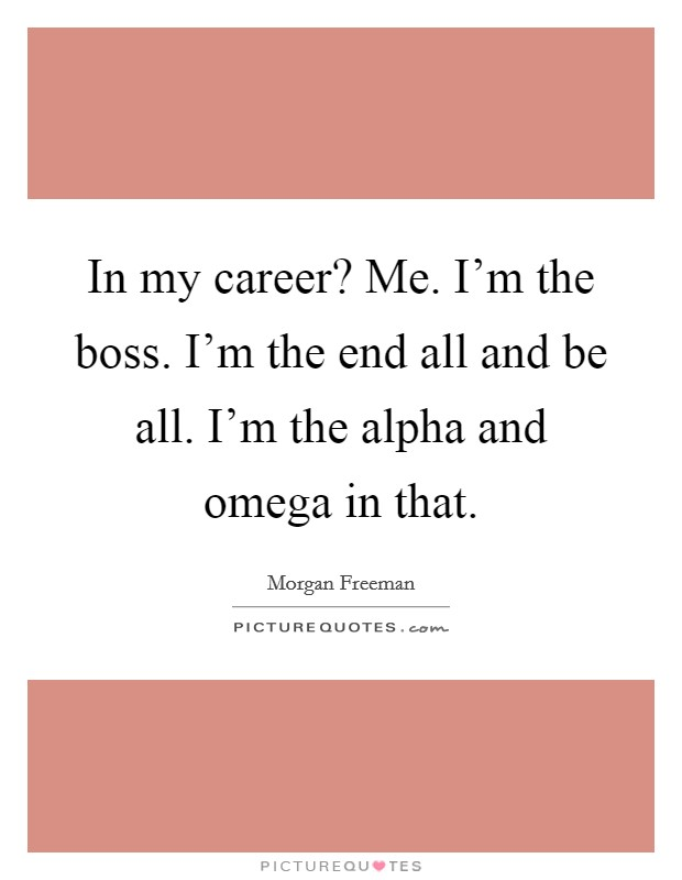 In my career? Me. I'm the boss. I'm the end all and be all. I'm the alpha and omega in that Picture Quote #1