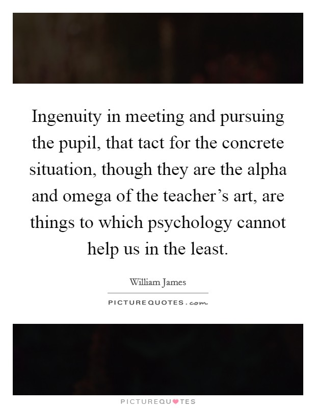 Ingenuity in meeting and pursuing the pupil, that tact for the concrete situation, though they are the alpha and omega of the teacher's art, are things to which psychology cannot help us in the least Picture Quote #1